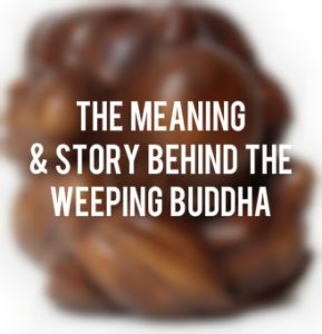 The Meaning & Story Behind the Weeping Buddha