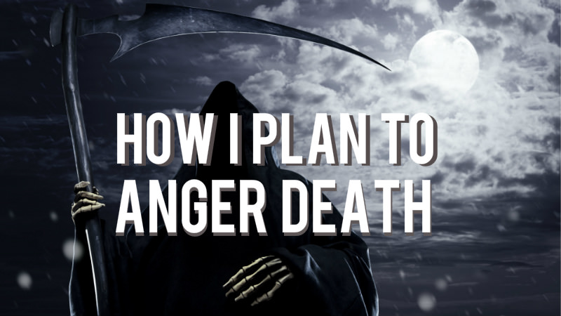 How I Plan to Anger Death