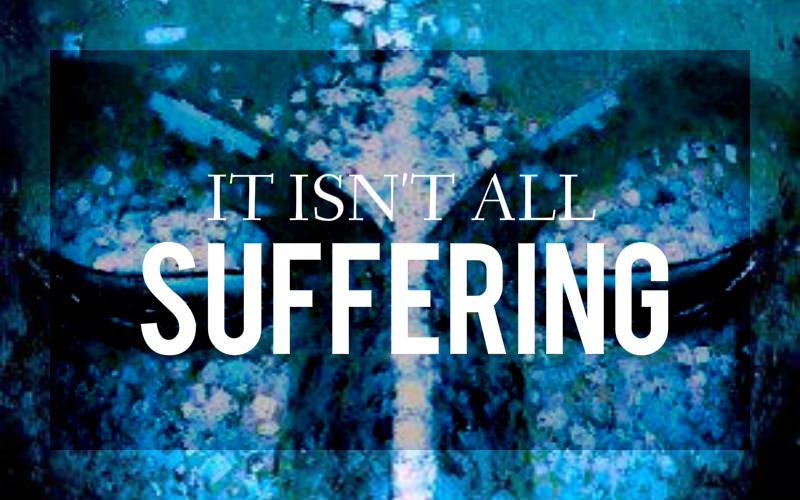 It Isn't All Suffering